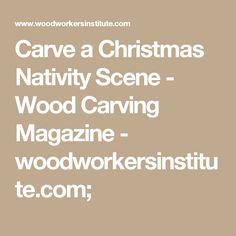 Carve a Christmas Nativity Scene - Wood Carving Magazine - woodworkersinstitute.com;