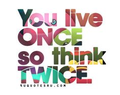 you only live once so think twice - Google Search