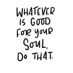 """A lovely, inspirational quote in beautiful typography: """"Whatever is good for your soul, do that.""""  Visit bloomdesigns.co or follow @bloomdesignsco on Instagram for more!  (scheduled via http://www.tailwindapp.com?utm_source=pinterest&utm_medium=twpin)"""