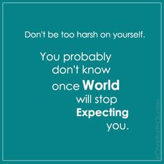 Don't be too harsh on yourself You probably don't know once people will stop expecting you​ #CharitarthQuotes