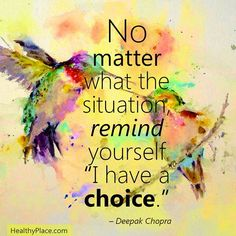 Its good to remind yourself that you have a choice. Follow your heart and intuition to make the right choices.