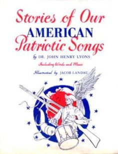 Stories of Our American Patriotic Songs Words and Music by Various Artists Book by Dr. John Henry Lyons Illustrated by Jacob Landau LOC # Grandparents Day Songs, Legend Songs, Song Words, Inspirational Music, I Love America, Music Sing, Teaching Social Studies, Music Lessons, Music Education