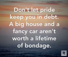 Don't let pride keep you in debt.  A big house and a fancy car aren't worth a lifetime of bondage. 05.22.14
