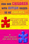 How Our Children with Autism Raised Us as Parents: The Ninety-Nine Jobs Needed to Raise Kids with Autism