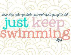 when life gets you down you know what you gotta do? just keep swimming