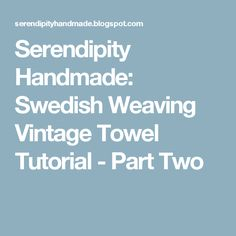 Serendipity Handmade: Swedish Weaving Vintage Towel Tutorial - Part Two