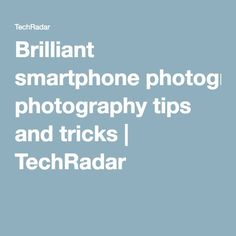 Brilliant smartphone photography tips and tricks | TechRadar