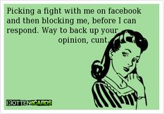 Picking a fight with me on facebook and then blocking me, before I can respond. Way to back up your                                opinion, cunt.