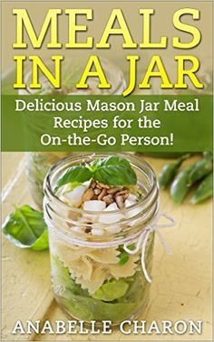 Meals in a Jar: Make Quick, Simple and Healthy Meals in a Jar That Save Time! Delicious Mason Jar Meal Recipes for the On-the-Go Person! (Cookbook, Easy Recipes in a Jar) - Kindle edition by Anabelle Charon. Cookbooks, Food & Wine Kindle eBooks @ Amazon.com.