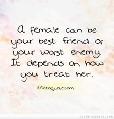 A female can be your best friend or your worst enemy. It depends on how you treat her. Advice Quotes, Best Quotes, Love Quotes, Your Best Friend, Best Friends, Sentimental Quotes, Drama Quotes, Mixed Emotions, Friendship Quotes
