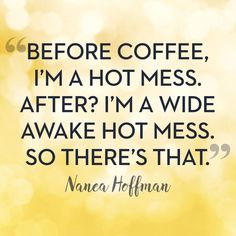 """Funny Quotes : """"Before coffee I'm a hot mess. I'm a wide awake hot mess so there's that…. Coffee Is Life, I Love Coffee, Coffee Coffee, Coffee Beans, Coffee Lovers, Coffee Talk, Night Coffee, Coffee Drinks, Happy Coffee"""