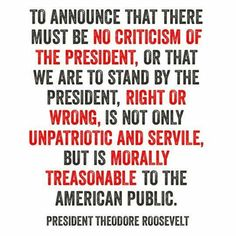"Theodore Roosevelt on Criticizing the President: ""To announce that there must be no criticism of the President, or that we are to stand by the President, right or wrong, is not only unpatriotic and servile, but is morally treasonable to the American public."" snopes.com"
