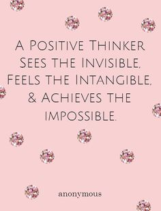 A positive thinker sees the invisible, feels the intangible, and achieves the impossible.