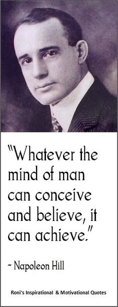 "Napoleon Hill: ""Whatever the mind of man can conceive and believe, it can achieve."" 