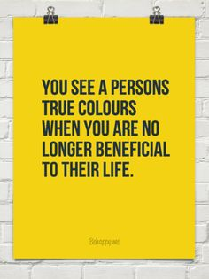 You see a persons true colours when you are no longer beneficial to their life. #41748