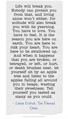 Thank you ameliakyoga for posting this quote today! Follow her courageous story on Instagram and give her your love! <3   Life will break you. Nobody can protect you from that, and living alone won't either, for solitude will also break you with its yearning. You have to love. You have to feel. It is the reason you are here on earth. You are here to risk your heart. You are here to be swallowed up. And when it happens that you are broken, or betrayed, or left, or hurt, or death brushes near…