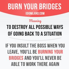 """Burn your bridges"" means ""to destroy all ​possible ​ways of going back to a ​situation"". Example: If you insult the boss when you leave, you'll be burning your bridges and you'll never be able to work there again. #idiom #idioms #saying #sayings #phrase #phrases #expression #expressions #english #englishlanguage #learnenglish #studyenglish #language #vocabulary #dictionary #grammar #efl #esl #tesl #tefl #toefl #ielts #toeic #englishlearning"