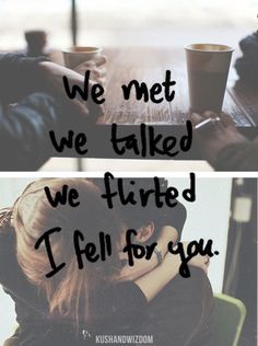 We met.  We talked. We flirted.  I fell for you.