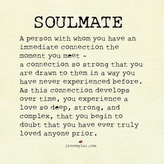 Soulmate:  A person with whom you have an immediate connection the moment you meet - a connection so strong that you are drawn to them in a way you have never experienced before.  As this connection develops over time, you experience a love so deep, strong, and complex, that you begin to doubt that you have ever truly loved anyone prior.