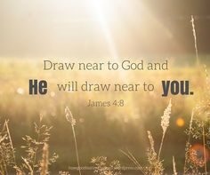 Draw near to God and He will draw near to you. James 4:8