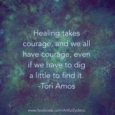 Healing takes courage, and we all have courage, even if we have to dig a little to find it. -ToriAmos