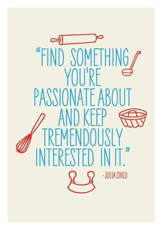 Find something you're passionate about & stay tremendously interested in it. ~ Julia  Child (I need to do this desperately!)