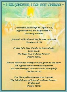 Jehovah's Rulership, Is Loyal Love,  Righteousness, & Faithfulness As  Enduring Forever  Jehovah will rule as king forever and ever. (Exodus 15:18)  Praise Jah! Give thanks to Jehovah, for  he is good; His loyal love endures forever. (Psalm 106:1)  He has distributed widely; he has given to the poor. His righteousness continues forever. His own strength will be exalted with glory. (Psalm 112:9)  For his loyal love toward us is great; The faithfulness of Jehovah endures forever. Praise Jah…