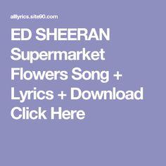 ED SHEERAN Supermarket Flowers Song + Lyrics + Download  Click Here Ed Sheeran, Song Lyrics, Songs, Flowers, Music Lyrics, Song Books, Royal Icing Flowers, Song Lyric Quotes, Flower