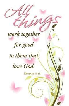 """And we know that all things work together for good to them that love God, to them who are the called according to His purpose."" Romans 8:28 (KJV)"
