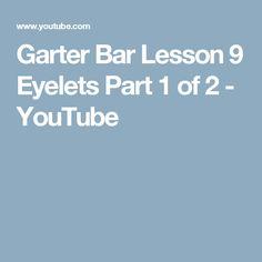 Garter Bar Lesson 9 Eyelets Part 1 of 2 - YouTube
