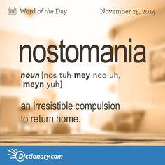 nostomania \ nos-tuh-MEY-nee-uh, -MEYN-yuh \ , noun; 1. an irresistible compulsion to return home; intense homesickness.