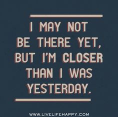 I may not be there yet, but I'm closer than I was yesterday. by deeplifequotes, via Flickr❤️