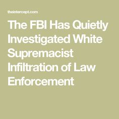 The FBI Has Quietly Investigated White Supremacist Infiltration of Law Enforcement