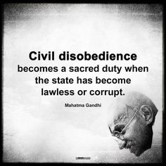 Civil Disobedience becomes a sacred Duty when the state has become Lawless or corrupt. --Mahatma Gandhi (Posted to my page Gandhi Quotes, Wisdom Quotes, Me Quotes, Motivational Quotes, Strong Quotes, Attitude Quotes, Eleanor Roosevelt, Nikola Tesla, Mahatma Gandhi