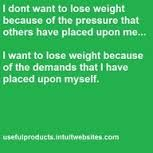 Believe in your own reasons why you want to lose weight, and not any one else's.