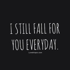 I still fall for you everyday love love quotes quotes quote relationship relationship quotes @Dustin Mierau Dolgner