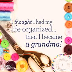 not true at all, I don't think I've had a organized moment in my life. Grandkids Quotes, Grandma Quotes, Grandma And Grandpa, Life Organization, Sign Quotes, Grandchildren, Granddaughters, Family Quotes, Grandparents