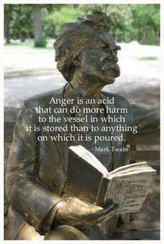 Anger is an acid that can do more harm to the vessel in which it is stored than to anything on which it is poured. -Mark Twain