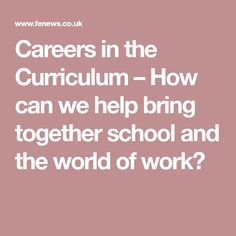Careers in the Curriculum – How can we help bring together school and the world of work? Chris Webb – CEIAG Coordinator/Careers Adviser – The Ruth Gorse Academy, Leeds Feature Article, Curriculum, Career, Bring It On, Canning, School, World, Resume, Carrera