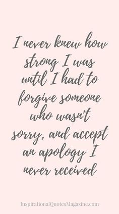 I Never Knew How Strong I Was Until I Had To Forgive Someone Who Wasnu0027t  Sorry, And Accept An Apology I Never Received Inspirational Quote About  Strength And ...