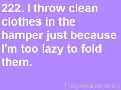 I used to do that when I lived at home. Now, that I do my own laundry I realize that putting it away takes less time than doing laundry!