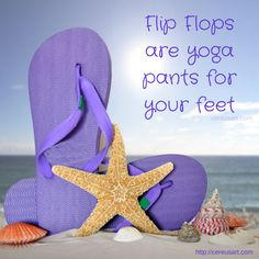 Beach Saying:  Flip Flops are yoga pants for your feet