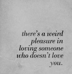 """There's a weird pleasure in loving someone who doesn't love you."" [Yes...and no.]"