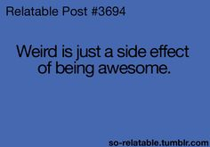 What can I say??????  I know I'm Awesome...therefore weird! lol
