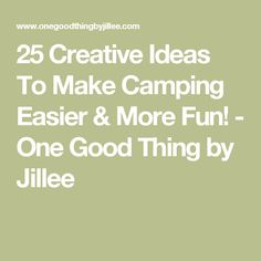 25 Creative Ideas To Make Camping Easier & More Fun! - One Good Thing by Jillee