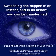 Awakening can happen in an instant, and in an instant, you are transformed. First-time callers receive 3 free minutes with a psychic of their choice. Visit the instant readings page to claim your reading.