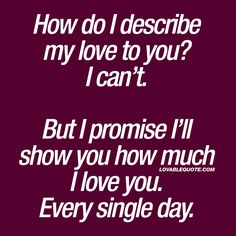 """How do I describe my love to you? I can't. But I promise I'll show you how much I love you. Every single day."" BEST love quotes for him and for her!"