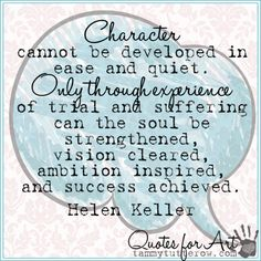 Tammy Tutterow | Quotes for Art | Character cannot be developed in ease and quiet. Only through experience of trial and suffering can the soul be strengthened, vision cleared, ambition inspired, and success achieved. – Helen Keller