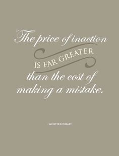 The price of inaction is far greater than the cost of making mistakes.