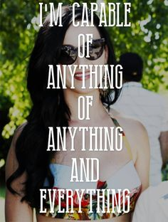 I'm capable of anything of anything and everything. ~ Katy Perry featuring Juicy J - Dark Horse ♫
